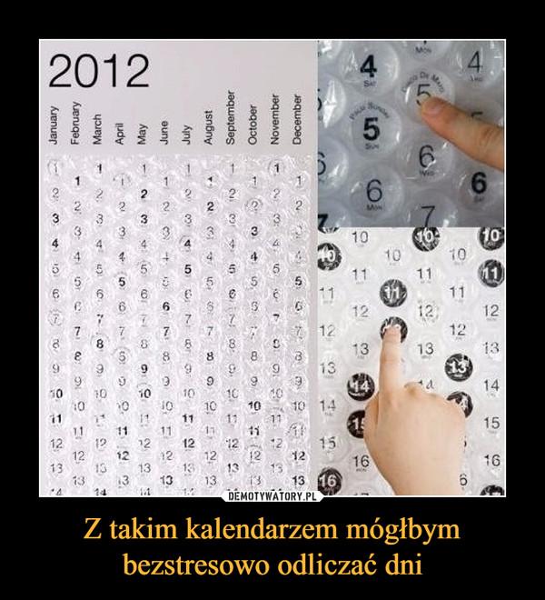 Z takim kalendarzem mógłbym bezstresowo odliczać dni –