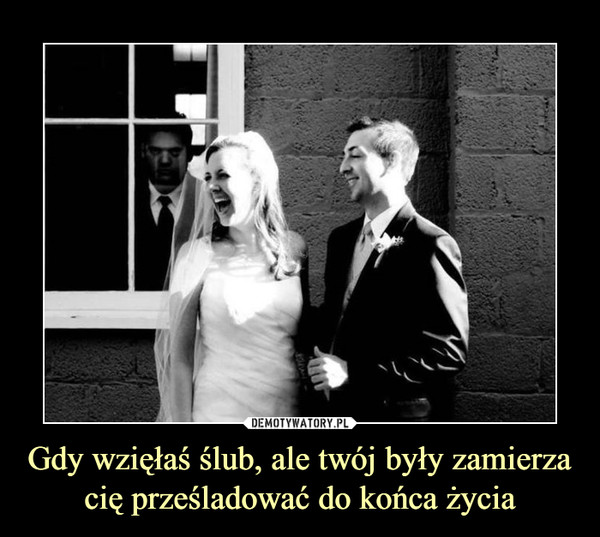 Gdy wzięłaś ślub, ale twój były zamierzacię prześladować do końca życia –
