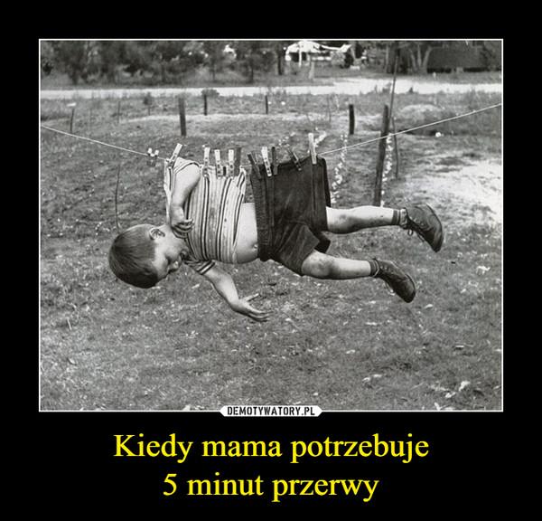 Kiedy mama potrzebuje5 minut przerwy –
