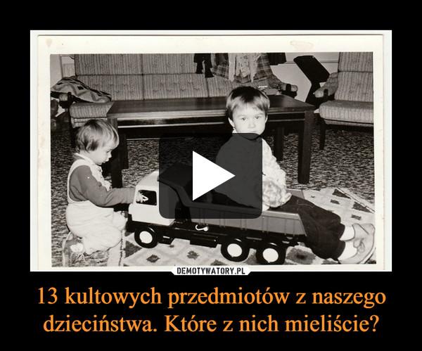 13 kultowych przedmiotów z naszego dzieciństwa. Które z nich mieliście? –