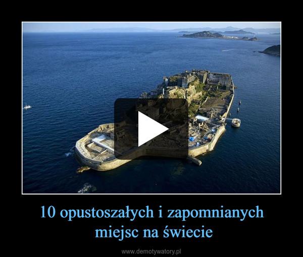 10 opustoszałych i zapomnianych miejsc na świecie –