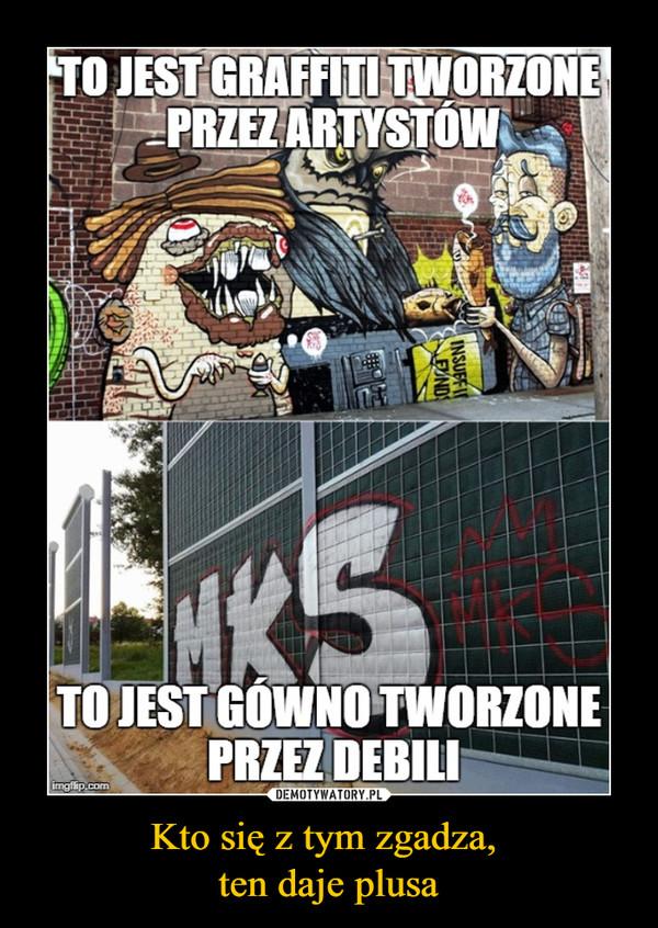 Kto się z tym zgadza, ten daje plusa –  to jest graffiti tworzone przez artystówto jest gówno tworzone przez debili