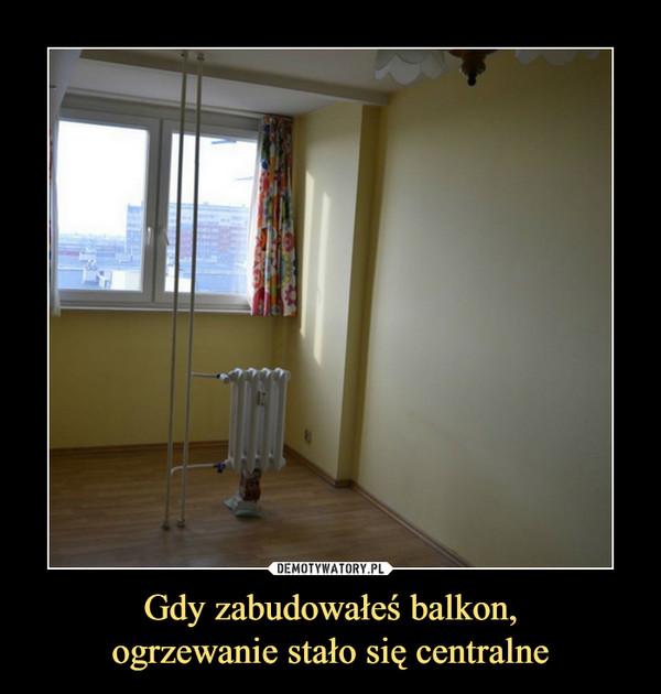 Gdy zabudowałeś balkon,ogrzewanie stało się centralne –