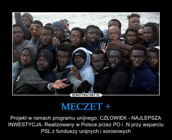 MECZET + – Projekt w ramach programu unijnego: CZŁOWIEK - NAJLEPSZA INWESTYCJA. Realizowany w Polsce przez PO i .N przy wsparciu PSL z funduszy unijnych i sorosowych