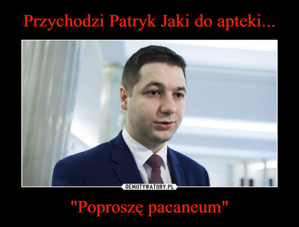 """Poproszę pacaneum"" –"