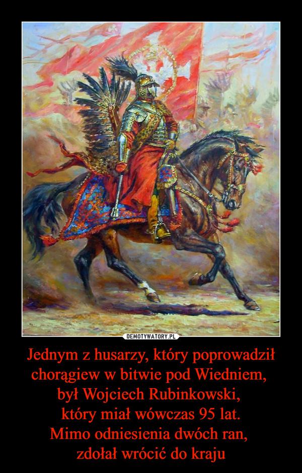 Jednym z husarzy, który poprowadził chorągiew w bitwie pod Wiedniem, był Wojciech Rubinkowski, który miał wówczas 95 lat.Mimo odniesienia dwóch ran, zdołał wrócić do kraju –