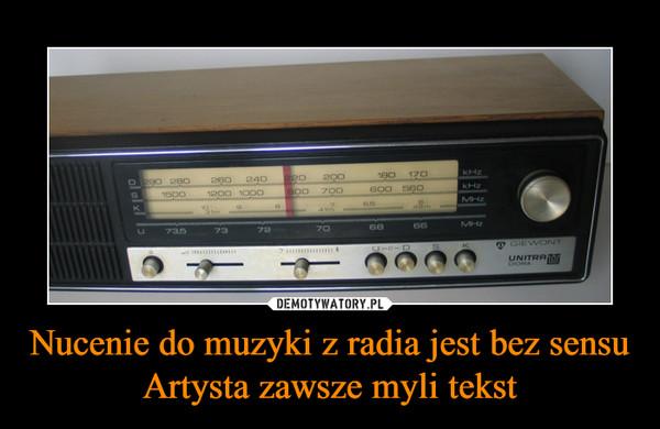 Nucenie do muzyki z radia jest bez sensu Artysta zawsze myli tekst –