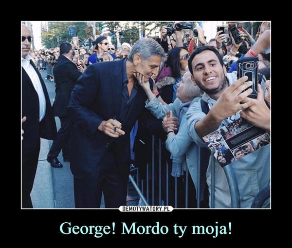 George! Mordo ty moja! –