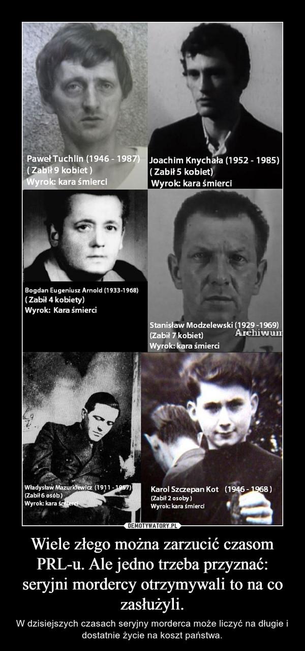 Wiele złego można zarzucić czasom PRL-u. Ale jedno trzeba przyznać: seryjni mordercy otrzymywali to na co zasłużyli. – W dzisiejszych czasach seryjny morderca może liczyć na długie i dostatnie życie na koszt państwa.