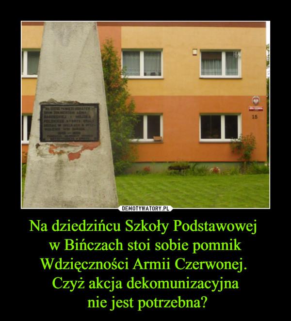 Na dziedzińcu Szkoły Podstawowej w Bińczach stoi sobie pomnik Wdzięczności Armii Czerwonej. Czyż akcja dekomunizacyjna nie jest potrzebna? –