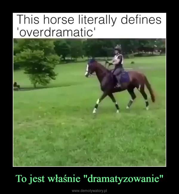 """To jest właśnie """"dramatyzowanie"""" –"""