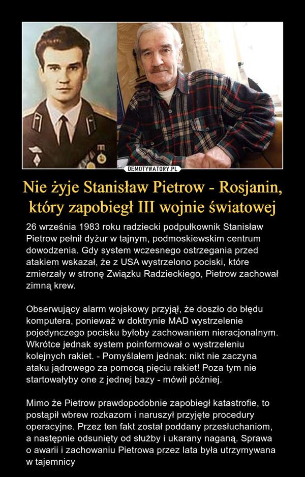 Nie żyje Stanisław Pietrow - Rosjanin, który zapobiegł III wojnie światowej – 26 września 1983 roku radziecki podpułkownik Stanisław Pietrow pełnił dyżur w tajnym, podmoskiewskim centrum dowodzenia. Gdy system wczesnego ostrzegania przed atakiem wskazał, że z USA wystrzelono pociski, które zmierzały w stronę Związku Radzieckiego, Pietrow zachował zimną krew.Obserwujący alarm wojskowy przyjął, że doszło do błędu komputera, ponieważ w doktrynie MAD wystrzelenie pojedynczego pocisku byłoby zachowaniem nieracjonalnym. Wkrótce jednak system poinformował o wystrzeleniu kolejnych rakiet. - Pomyślałem jednak: nikt nie zaczyna ataku jądrowego za pomocą pięciu rakiet! Poza tym nie startowałyby one z jednej bazy - mówił później.Mimo że Pietrow prawdopodobnie zapobiegł katastrofie, to postąpił wbrew rozkazom i naruszył przyjęte procedury operacyjne. Przez ten fakt został poddany przesłuchaniom, a następnie odsunięty od służby i ukarany naganą. Sprawa o awarii i zachowaniu Pietrowa przez lata była utrzymywana w tajemnicy