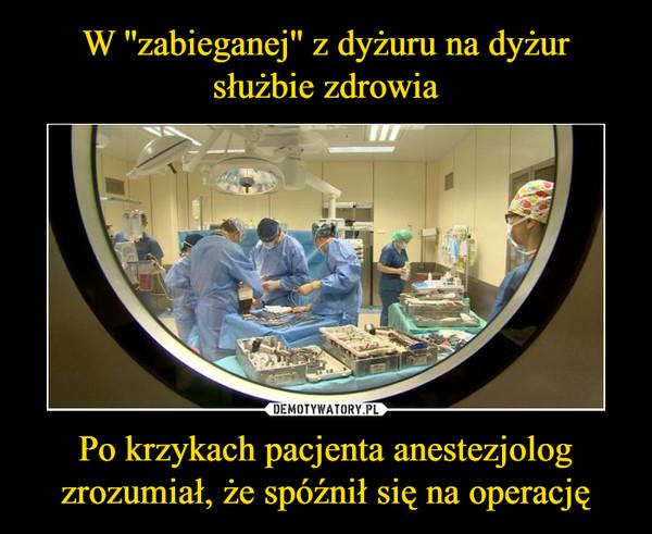 Po krzykach pacjenta anestezjolog zrozumiał, że spóźnił się na operację –