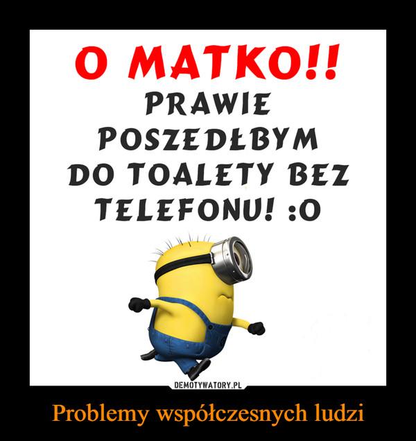 Problemy współczesnych ludzi –  O MATKO!!PRAWIEPOSZEDŁBYMDO TOALETY BEZTELEFONU!:O