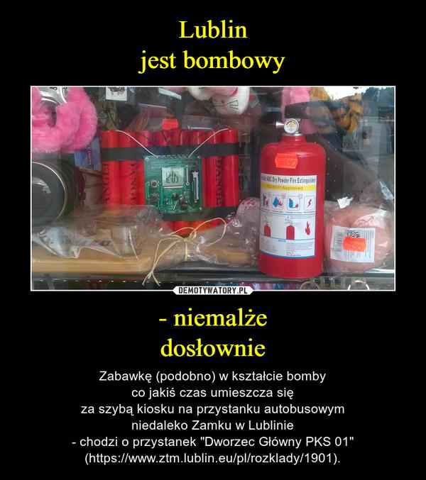 """- niemalżedosłownie – Zabawkę (podobno) w kształcie bombyco jakiś czas umieszcza sięza szybą kiosku na przystanku autobusowymniedaleko Zamku w Lublinie- chodzi o przystanek """"Dworzec Główny PKS 01"""" (https://www.ztm.lublin.eu/pl/rozklady/1901)."""
