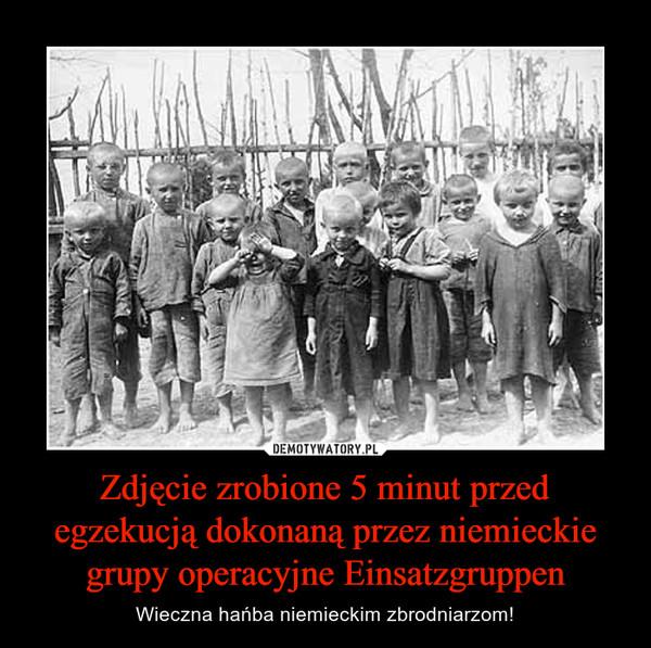 Zdjęcie zrobione 5 minut przed egzekucją dokonaną przez niemieckie grupy operacyjne Einsatzgruppen – Wieczna hańba niemieckim zbrodniarzom!