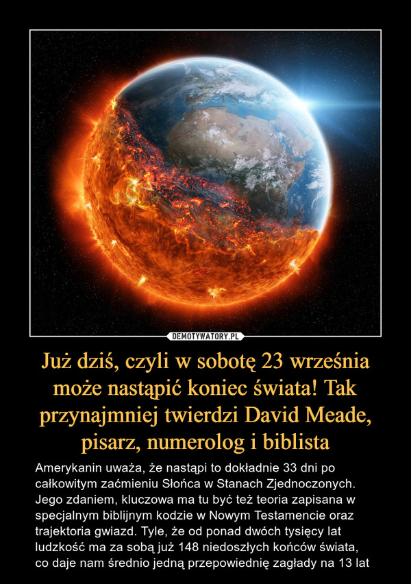 Już dziś, czyli w sobotę 23 września może nastąpić koniec świata! Tak przynajmniej twierdzi David Meade, pisarz, numerolog i biblista – Amerykanin uważa, że nastąpi to dokładnie 33 dni po całkowitym zaćmieniu Słońca w Stanach Zjednoczonych. Jego zdaniem, kluczowa ma tu być też teoria zapisana w specjalnym biblijnym kodzie w Nowym Testamencie oraz trajektoria gwiazd. Tyle, że od ponad dwóch tysięcy lat ludzkość ma za sobą już 148 niedoszłych końców świata, co daje nam średnio jedną przepowiednię zagłady na 13 lat