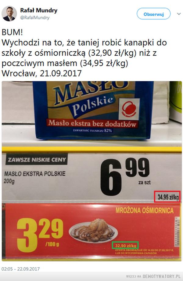 Ośmiorniczki   tańsze niż bułka z masłem –  BUM! Wychodzi na to, że taniej robić kanapki do szkoły z ośmiorniczką (32,90 zł/kg) niż z poczciwym masłem (34,95 zł/kg) Wrocław, 21.09.2017