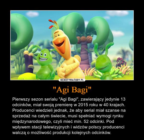 """""""Agi Bagi"""" – Pierwszy sezon serialu """"Agi Bagi"""", zawierający jedynie 13 odcinków, miał swoją premierę w 2015 roku w 40 krajach. Producenci wiedzieli jednak, że aby serial miał szanse na sprzedaż na całym świecie, musi spełniać wymogi rynku międzynarodowego, czyli mieć min. 52 odcinki. Pod wpływem stacji telewizyjnych i widzów polscy producenci walczą o możliwość produkcji kolejnych odcinków."""