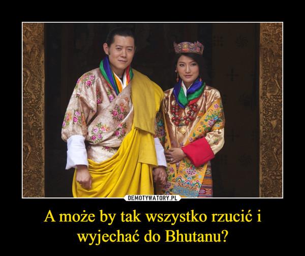 A może by tak wszystko rzucić i wyjechać do Bhutanu? –