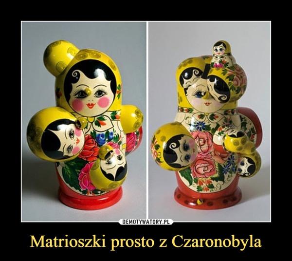 Matrioszki prosto z Czaronobyla –