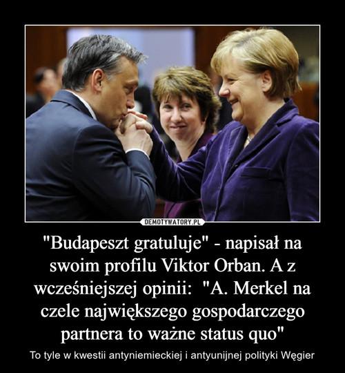 """""""Budapeszt gratuluje"""" - napisał na swoim profilu Viktor Orban. A z wcześniejszej opinii:  """"A. Merkel na czele największego gospodarczego partnera to ważne status quo"""""""