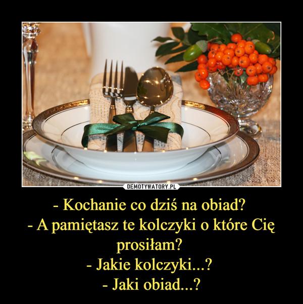 - Kochanie co dziś na obiad? - A pamiętasz te kolczyki o które Cię prosiłam? - Jakie kolczyki...? - Jaki obiad...? –