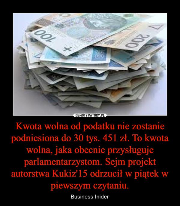 Kwota wolna od podatku nie zostanie podniesiona do 30 tys. 451 zł. To kwota wolna, jaka obecnie przysługuje parlamentarzystom. Sejm projekt autorstwa Kukiz'15 odrzucił w piątek w piewszym czytaniu. – Business Inider