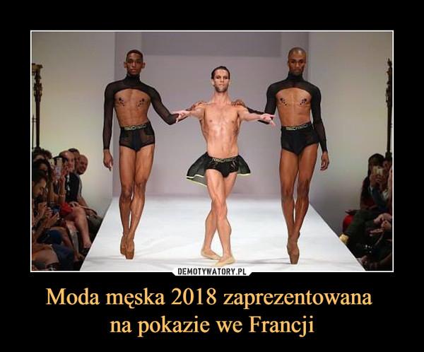 Moda męska 2018 zaprezentowana na pokazie we Francji –