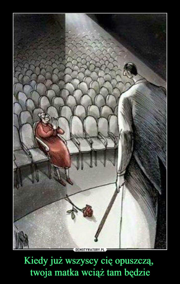 Kiedy już wszyscy cię opuszczą, twoja matka wciąż tam będzie –