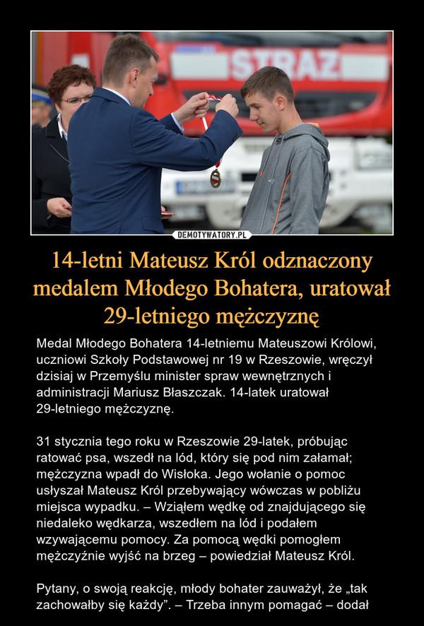 """14-letni Mateusz Król odznaczony medalem Młodego Bohatera, uratował 29-letniego mężczyznę – Medal Młodego Bohatera 14-letniemu Mateuszowi Królowi, uczniowi Szkoły Podstawowej nr 19 w Rzeszowie, wręczył dzisiaj w Przemyślu minister spraw wewnętrznych i administracji Mariusz Błaszczak. 14-latek uratował 29-letniego mężczyznę.31 stycznia tego roku w Rzeszowie 29-latek, próbując ratować psa, wszedł na lód, który się pod nim załamał; mężczyzna wpadł do Wisłoka. Jego wołanie o pomoc usłyszał Mateusz Król przebywający wówczas w pobliżu miejsca wypadku. – Wziąłem wędkę od znajdującego się niedaleko wędkarza, wszedłem na lód i podałem wzywającemu pomocy. Za pomocą wędki pomogłem mężczyźnie wyjść na brzeg – powiedział Mateusz Król.Pytany, o swoją reakcję, młody bohater zauważył, że """"tak zachowałby się każdy"""". – Trzeba innym pomagać – dodał"""