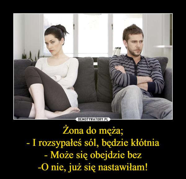Żona do męża;- I rozsypałeś sól, będzie kłótnia- Może się obejdzie bez-O nie, już się nastawiłam! –