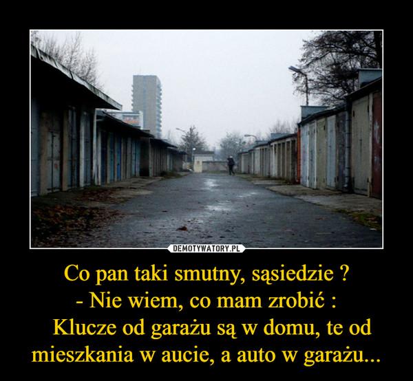 Co pan taki smutny, sąsiedzie ?- Nie wiem, co mam zrobić :  Klucze od garażu są w domu, te od mieszkania w aucie, a auto w garażu... –