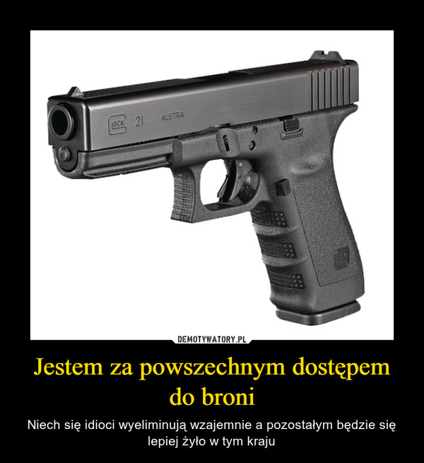 Jestem za powszechnym dostępem do broni – Niech się idioci wyeliminują wzajemnie a pozostałym będzie się lepiej żyło w tym kraju