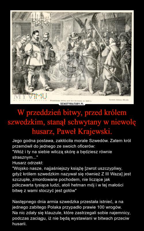 W przeddzień bitwy, przed królem szwedzkim, stanął schwytany w niewolę husarz, Paweł Krajewski.