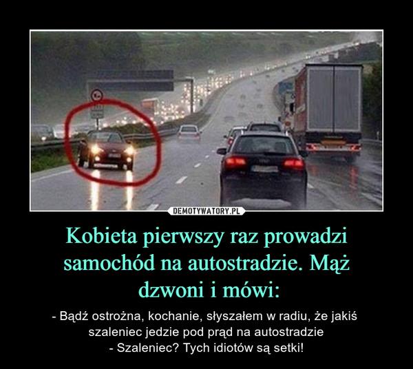 Kobieta pierwszy raz prowadzi samochód na autostradzie. Mąż dzwoni i mówi: – - Bądź ostrożna, kochanie, słyszałem w radiu, że jakiś szaleniec jedzie pod prąd na autostradzie- Szaleniec? Tych idiotów są setki!