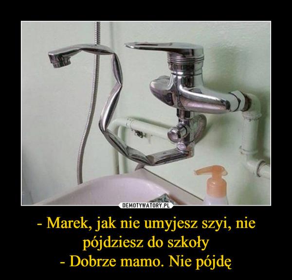 - Marek, jak nie umyjesz szyi, nie pójdziesz do szkoły- Dobrze mamo. Nie pójdę –