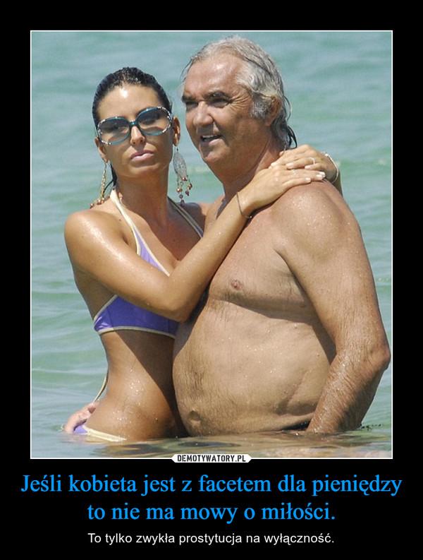 Jeśli kobieta jest z facetem dla pieniędzy to nie ma mowy o miłości. – To tylko zwykła prostytucja na wyłączność.