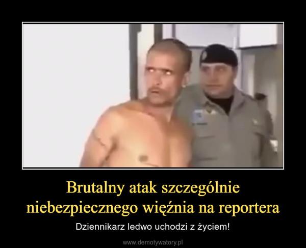 Brutalny atak szczególnie niebezpiecznego więźnia na reportera – Dziennikarz ledwo uchodzi z życiem!