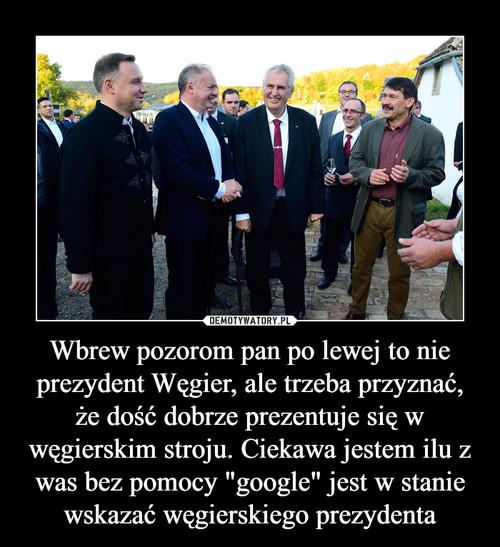 """Wbrew pozorom pan po lewej to nie prezydent Węgier, ale trzeba przyznać, że dość dobrze prezentuje się w węgierskim stroju. Ciekawa jestem ilu z was bez pomocy """"google"""" jest w stanie wskazać węgierskiego prezydenta"""