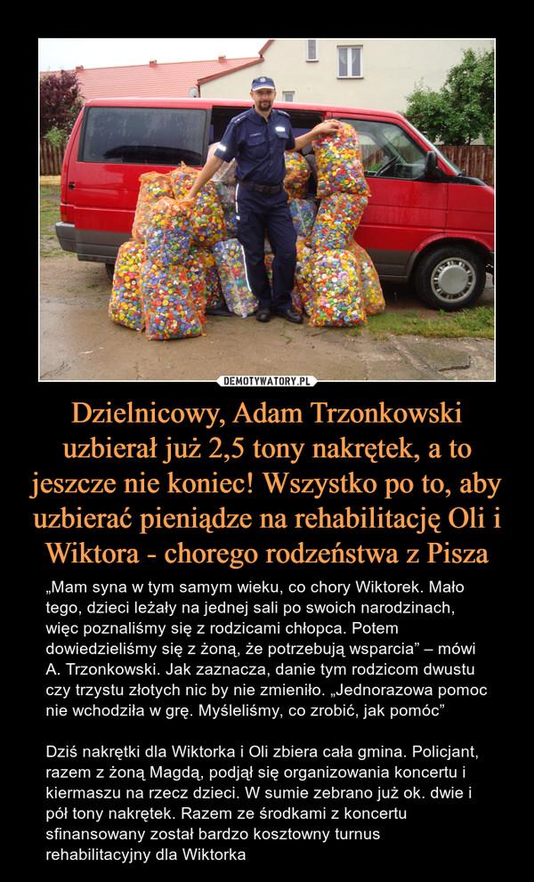 """Dzielnicowy, Adam Trzonkowski uzbierał już 2,5 tony nakrętek, a to jeszcze nie koniec! Wszystko po to, aby uzbierać pieniądze na rehabilitację Oli i Wiktora - chorego rodzeństwa z Pisza – """"Mam syna w tym samym wieku, co chory Wiktorek. Mało tego, dzieci leżały na jednej sali po swoich narodzinach, więc poznaliśmy się z rodzicami chłopca. Potem dowiedzieliśmy się z żoną, że potrzebują wsparcia"""" – mówi A. Trzonkowski. Jak zaznacza, danie tym rodzicom dwustu czy trzystu złotych nic by nie zmieniło. """"Jednorazowa pomoc nie wchodziła w grę. Myśleliśmy, co zrobić, jak pomóc""""Dziś nakrętki dla Wiktorka i Oli zbiera cała gmina. Policjant, razem z żoną Magdą, podjął się organizowania koncertu i kiermaszu na rzecz dzieci. W sumie zebrano już ok. dwie i pół tony nakrętek. Razem ze środkami z koncertu sfinansowany został bardzo kosztowny turnus rehabilitacyjny dla Wiktorka"""