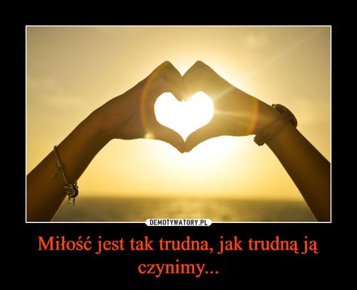 Miłość jest tak trudna, jak trudną ją czynimy...