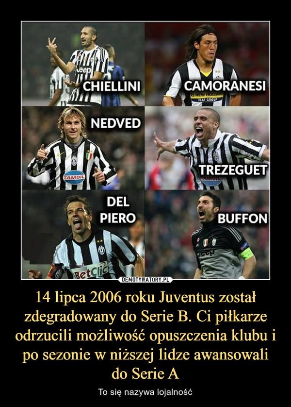 14 lipca 2006 roku Juventus został zdegradowany do Serie B. Ci piłkarze odrzucili możliwość opuszczenia klubu i po sezonie w niższej lidze awansowali do Serie A – To się nazywa lojalność