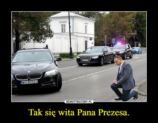 Tak się wita Pana Prezesa. –