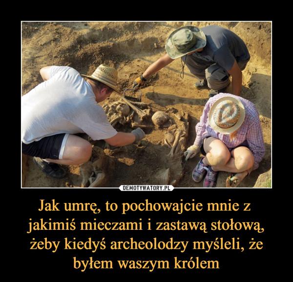 Jak umrę, to pochowajcie mnie z jakimiś mieczami i zastawą stołową, żeby kiedyś archeolodzy myśleli, że byłem waszym królem –