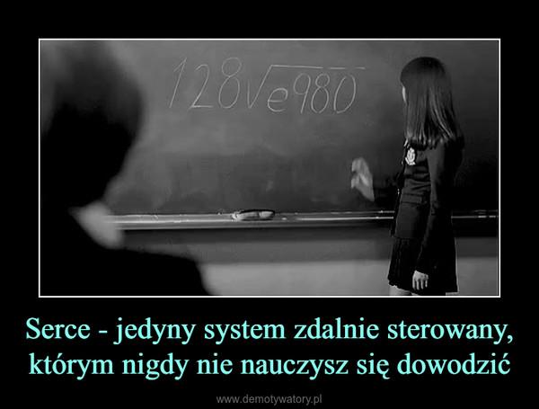Serce - jedyny system zdalnie sterowany, którym nigdy nie nauczysz się dowodzić –
