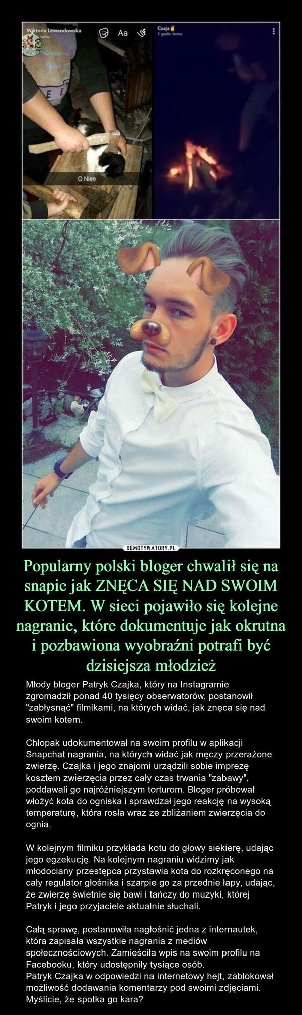 """Popularny polski bloger chwalił się na snapie jak ZNĘCA SIĘ NAD SWOIM KOTEM. W sieci pojawiło się kolejne nagranie, które dokumentuje jak okrutna i pozbawiona wyobraźni potrafi być dzisiejsza młodzież – Młody bloger Patryk Czajka, który na Instagramie zgromadził ponad 40 tysięcy obserwatorów, postanowił """"zabłysnąć"""" filmikami, na których widać, jak znęca się nad swoim kotem.Chłopak udokumentował na swoim profilu w aplikacji Snapchat nagrania, na których widać jak męczy przerażone zwierzę. Czajka i jego znajomi urządzili sobie imprezę kosztem zwierzęcia przez cały czas trwania """"zabawy"""", poddawali go najróżniejszym torturom. Bloger próbował włożyć kota do ogniska i sprawdzał jego reakcję na wysoką temperaturę, która rosła wraz ze zbliżaniem zwierzęcia do ognia. W kolejnym filmiku przykłada kotu do głowy siekierę, udając jego egzekucję. Na kolejnym nagraniu widzimy jak młodociany przestępca przystawia kota do rozkręconego na cały regulator głośnika i szarpie go za przednie łapy, udając, że zwierzę świetnie się bawi i tańczy do muzyki, której Patryk i jego przyjaciele aktualnie słuchali.Całą sprawę, postanowiła nagłośnić jedna z internautek, która zapisała wszystkie nagrania z mediów społecznościowych. Zamieściła wpis na swoim profilu na Facebooku, który udostępniły tysiące osób.Patryk Czajka w odpowiedzi na internetowy hejt, zablokował możliwość dodawania komentarzy pod swoimi zdjęciami. Myślicie, że spotka go kara?"""