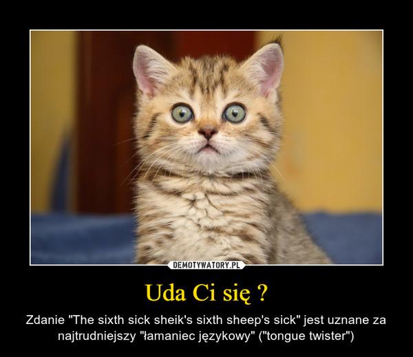 """Uda Ci się ? – Zdanie """"The sixth sick sheik's sixth sheep's sick"""" jest uznane za najtrudniejszy """"łamaniec językowy"""" (""""tongue twister"""")"""