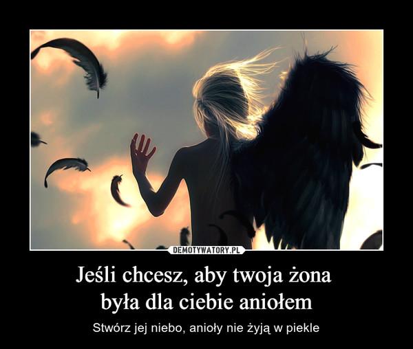 Jeśli chcesz, aby twoja żona była dla ciebie aniołem – Stwórz jej niebo, anioły nie żyją w piekle