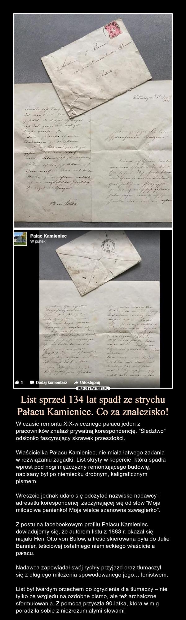 """List sprzed 134 lat spadł ze strychu Pałacu Kamieniec. Co za znalezisko! – W czasie remontu XIX-wiecznego pałacu jeden z pracowników znalazł prywatną korespondencję. """"Śledztwo"""" odsłoniło fascynujący skrawek przeszłości.Właścicielka Pałacu Kamieniec, nie miała łatwego zadania w rozwiązaniu zagadki. List skryty w kopercie, która spadła wprost pod nogi mężczyzny remontującego budowlę, napisany był po niemiecku drobnym, kaligraficznym pismem. Wreszcie jednak udało się odczytać nazwisko nadawcy i adresatki korespondencji zaczynającej się od słów """"Moja miłościwa panienko! Moja wielce szanowna szwagierko"""".Z postu na facebookowym profilu Pałacu Kamieniec dowiadujemy się, że autorem listu z 1883 r. okazał się niejaki Herr Otto von Bulow, a treść skierowana była do Julie Bannier, teściowej ostatniego niemieckiego właściciela pałacu. Nadawca zapowiadał swój rychły przyjazd oraz tłumaczył się z długiego milczenia spowodowanego jego… lenistwem.List był twardym orzechem do zgryzienia dla tłumaczy – nie tylko ze względu na ozdobne pismo, ale też archaiczne sformułowania. Z pomocą przyszła 90-latka, która w mig poradziła sobie z niezrozumiałymi słowami"""